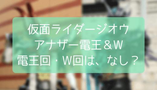 【仮面ライダージオウ】電王回・W回はない?アナザー電王・Wは映画で登場